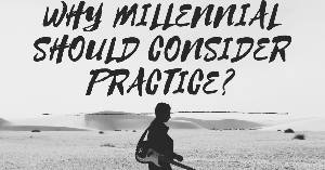 WHY MILLENNIAL SHOULD CONSIDER PRACTICE?